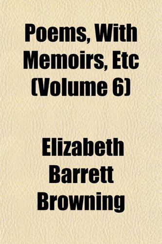 Poems, With Memoirs, Etc (Volume 6) (1151788465) by Elizabeth Barrett Browning