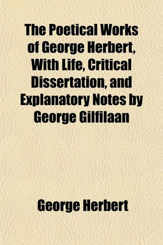 The Poetical Works of George Herbert, With Life, Critical Dissertation, and Explanatory Notes by George Gilfilaan (1151789895) by Herbert, George