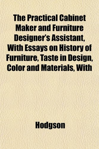 The Practical Cabinet Maker and Furniture Designer's Assistant, With Essays on History of Furniture, Taste in Design, Color and Materials, With (1151794872) by Hodgson