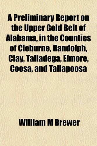 9781151797582: A Preliminary Report on the Upper Gold Belt of Alabama, in the Counties of Cleburne, Randolph, Clay, Talladega, Elmore, Coosa, and Tallapoosa
