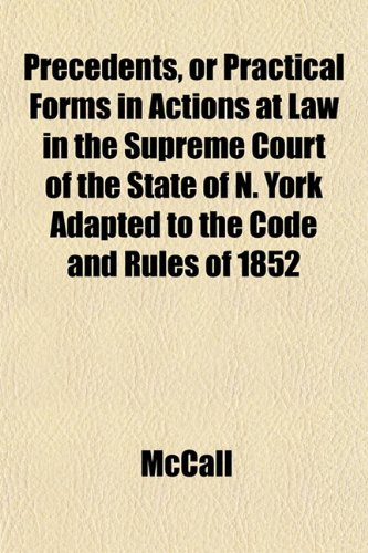 Precedents, or Practical Forms in Actions at Law in the Supreme Court of the State of N. York Adapted to the Code and Rules of 1852 (115179838X) by McCall