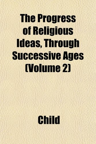 The Progress of Religious Ideas, Through Successive Ages (Volume 2) (9781151801081) by Child