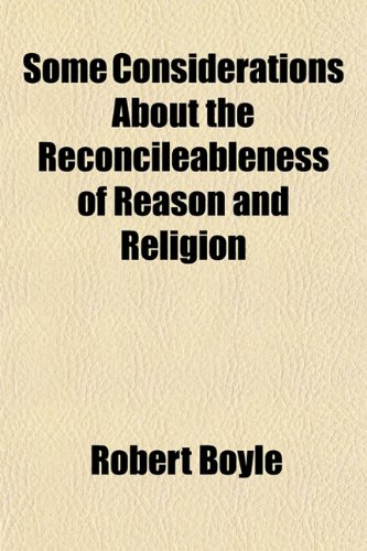 Some Considerations About the Reconcileableness of Reason and Religion (1151808830) by Robert Boyle