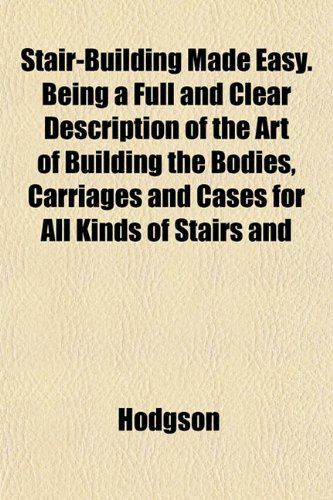 Stair-Building Made Easy. Being a Full and Clear Description of the Art of Building the Bodies, Carriages and Cases for All Kinds of Stairs and (115182190X) by Ann Hodgson