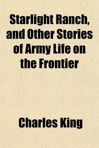 Starlight Ranch, and Other Stories of Army Life on the Frontier (115182304X) by King, Charles