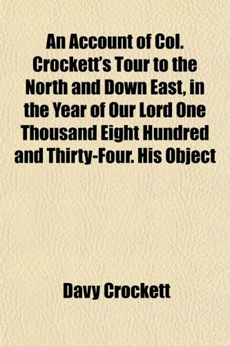An Account of Col. Crockett's Tour to the North and Down East, in the Year of Our Lord One Thousand Eight Hundred and Thirty-Four. His Object (1151882402) by Davy Crockett