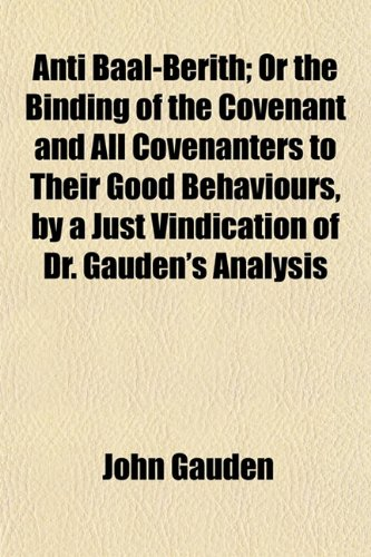 9781151893475: Ánti Baal-Berith; Or the Binding of the Covenant and All Covenanters to Their Good Behaviours, by a Just Vindication of Dr. Gauden's Analysis