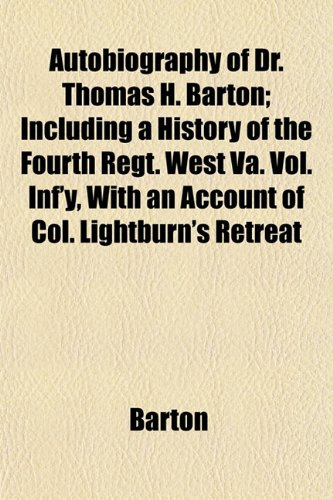 Autobiography of Dr. Thomas H. Barton; Including a History of the Fourth Regt. West Va. Vol. Inf'y, With an Account of Col. Lightburn's Retreat (1151905941) by Barton