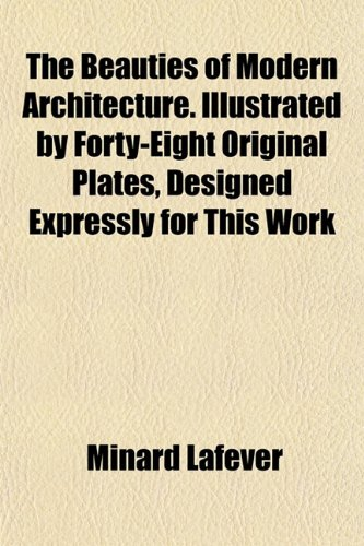 9781151913395: The Beauties of Modern Architecture. Illustrated by Forty-Eight Original Plates, Designed Expressly for This Work