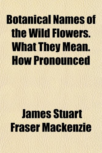 9781151927163: Botanical Names of the Wild Flowers. What They Mean. How Pronounced