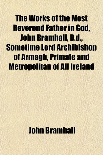 9781151931382: The Works of the Most Reverend Father in God, John Bramhall, D.d., Sometime Lord Archibishop of Armagh, Primate and Metropolitan of All Ireland