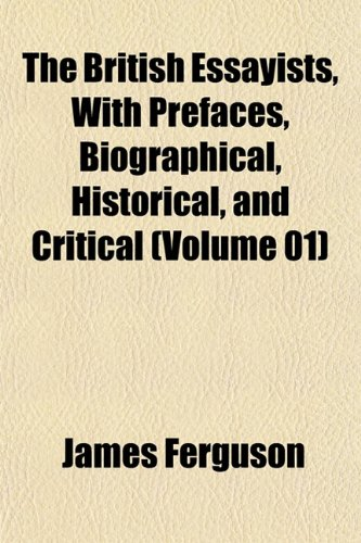 The British Essayists, With Prefaces, Biographical, Historical, and Critical (Volume 01) (1151934038) by Ferguson, James