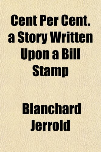 Cent Per Cent. a Story Written Upon a Bill Stamp (1151959197) by Blanchard Jerrold