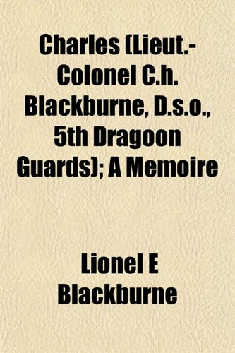 9781151962461: Charles (Lieut.-Colonel C.h. Blackburne, D.s.o., 5th Dragoon Guards); A Memoire
