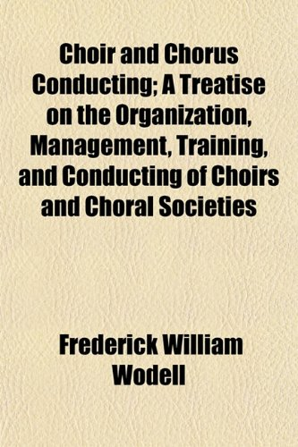 9781151968500: Choir and Chorus Conducting; A Treatise on the Organization, Management, Training, and Conducting of Choirs and Choral Societies
