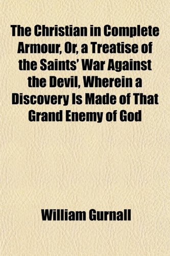 The Christian in Complete Armour, Or, a Treatise of the Saints' War Against the Devil, Wherein a Discovery Is Made of That Grand Enemy of God (1151969036) by William Gurnall