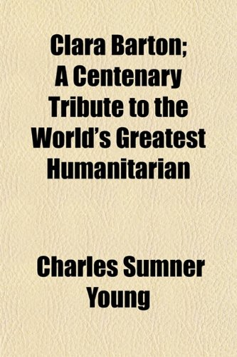 9781151976109: Clara Barton; A Centenary Tribute to the World's Greatest Humanitarian