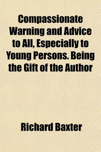 Compassionate Warning and Advice to All, Especially to Young Persons. Being the Gift of the Author (9781151993465) by Baxter, Richard