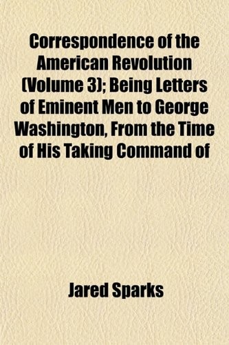 9781152007147: Correspondence of the American Revolution (Volume 3); Being Letters of Eminent Men to George Washington, from the Time of His Taking Command of