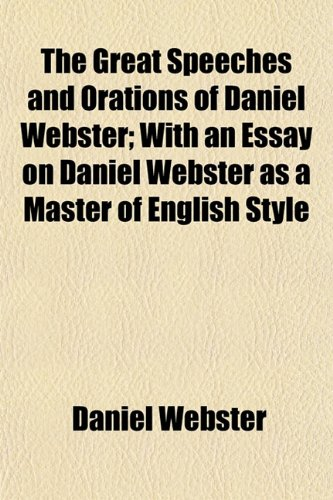 9781152017481: The Great Speeches and Orations of Daniel Webster; With an Essay on Daniel Webster as a Master of English Style