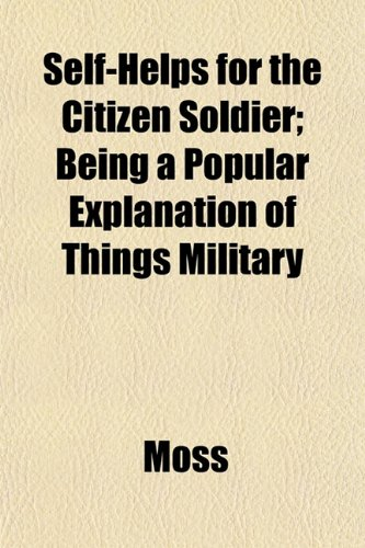 Self-Helps for the Citizen Soldier; Being a Popular Explanation of Things Military (1152038435) by Moss