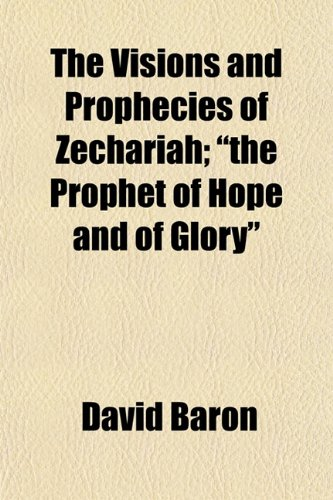 The Visions and Prophecies of Zechariah;the Prophet of Hope and of Glory (9781152063020) by David Baron