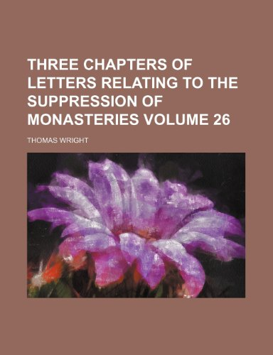 Three chapters of letters relating to the suppression of monasteries Volume 26 (1152067869) by Wright, Thomas