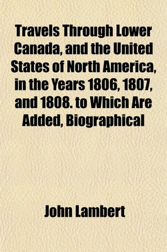 Travels Through Lower Canada, and the United States of North America, in the Years 1806, 1807, and 1808. to Which Are Added, Biographical (1152078208) by Lambert, John