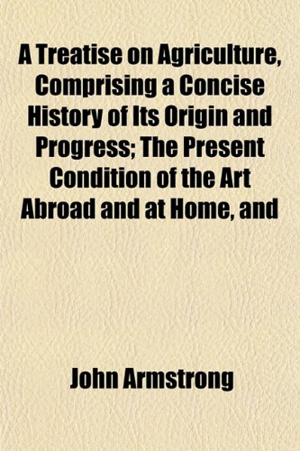 A Treatise on Agriculture, Comprising a Concise History of Its Origin and Progress; The Present Condition of the Art Abroad and at Home, and (1152079247) by Armstrong, John