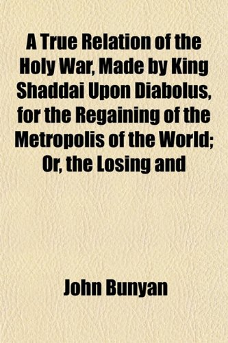A True Relation of the Holy War, Made by King Shaddai Upon Diabolus, for the Regaining of the Metropolis of the World; Or, the Losing and (9781152087705) by John Bunyan