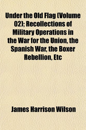 9781152091238: Under the Old Flag (Volume 02); Recollections of Military Operations in the War for the Union, the Spanish War, the Boxer Rebellion, Etc