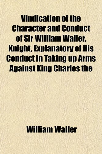 Vindication of the Character and Conduct of Sir William Waller, Knight, Explanatory of His Conduct in Taking up Arms Against King Charles the (1152102737) by William Waller