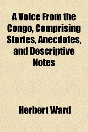 A Voice From the Congo, Comprising Stories, Anecdotes, and Descriptive Notes (1152106538) by Herbert Ward
