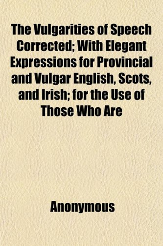 The Vulgarities of Speech Corrected; With Elegant: Anonymous