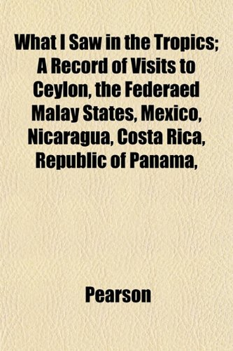 What I Saw in the Tropics; A Record of Visits to Ceylon, the Federaed Malay States, Mexico, Nicaragua, Costa Rica, Republic of Panama, (1152113275) by Pearson