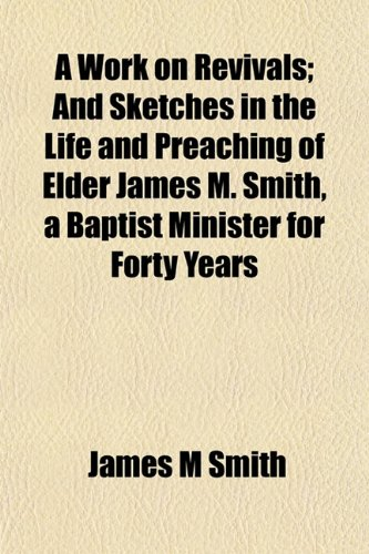 A Work on Revivals; And Sketches in the Life and Preaching of Elder James M. Smith, a Baptist Minister for Forty Years (1152127012) by James M Smith