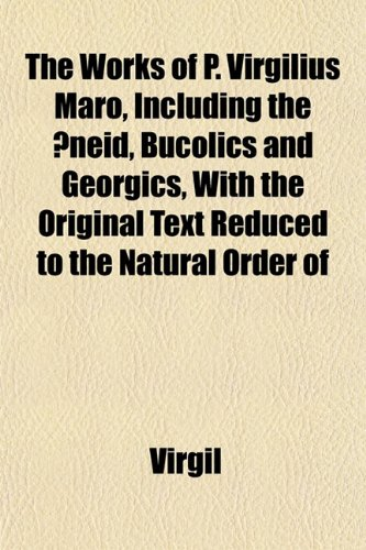 The Works of P. Virgilius Maro, Including the Æneid, Bucolics and Georgics, With the Original Text Reduced to the Natural Order of (1152135457) by Virgil