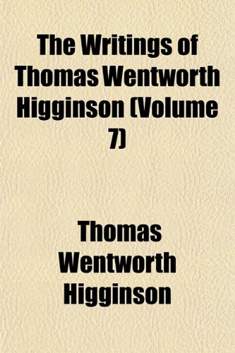 The Writings of Thomas Wentworth Higginson (Volume 7) (9781152142312) by Thomas Wentworth Higginson