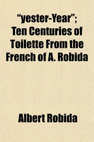 """yester-Year""; Ten Centuries of Toilette From the French of A. Robida (1152145452) by Robida, Albert"