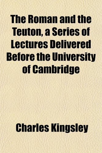 The Roman and the Teuton, a Series of Lectures Delivered Before the University of Cambridge (1152167332) by Charles Kingsley