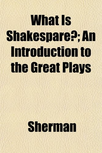 What Is Shakespare?; An Introduction to the Great Plays (9781152172951) by Sherman