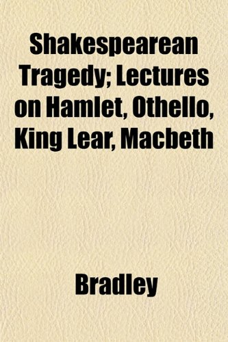 Shakespearean Tragedy; Lectures on Hamlet, Othello, King Lear, Macbeth (9781152173040) by Bradley