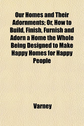 9781152178984: Our Homes and Their Adornments; Or, How to Build, Finish, Furnish and Adorn a Home the Whole Being Designed to Make Happy Homes for Happy People