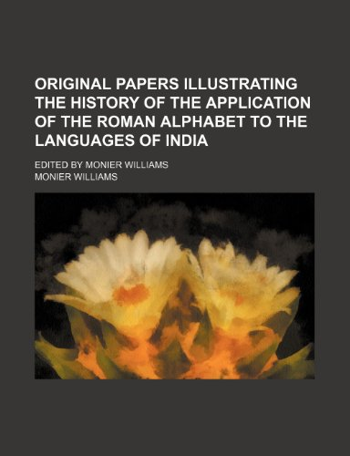 9781152185401: Original papers illustrating the history of the application of the Roman alphabet to the languages of India; Edited by Monier Williams