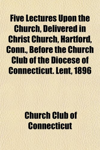 9781152196803: Five Lectures Upon the Church, Delivered in Christ Church, Hartford, Conn., Before the Church Club of the Diocese of Connecticut. Lent, 1896
