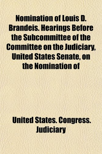 9781152204164: Nomination of Louis D. Brandeis. Hearings Before the Subcommittee of the Committee on the Judiciary, United States Senate, on the Nomination of