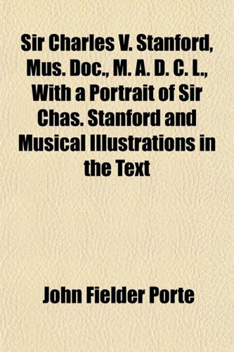 9781152204836: Sir Charles V. Stanford, Mus. Doc., M. A. D. C. L., with a Portrait of Sir Chas. Stanford and Musical Illustrations in the Text