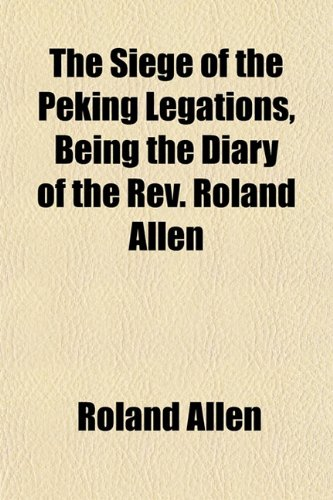 The Siege of the Peking Legations, Being the Diary of the Rev. Roland Allen (1152206664) by Allen, Roland