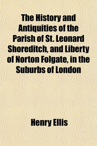 9781152213203: The History and Antiquities of the Parish of St. Leonard Shoreditch, and Liberty of Norton Folgate, in the Suburbs of London