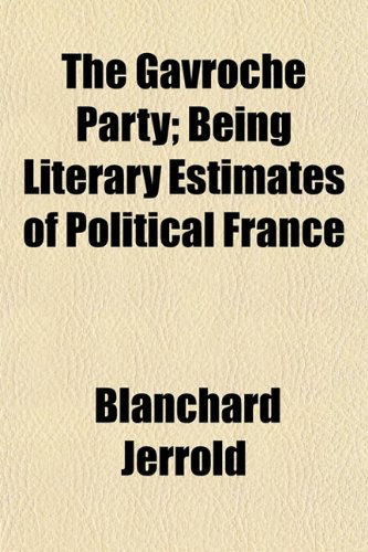 The Gavroche Party; Being Literary Estimates of Political France (1152215515) by Blanchard Jerrold